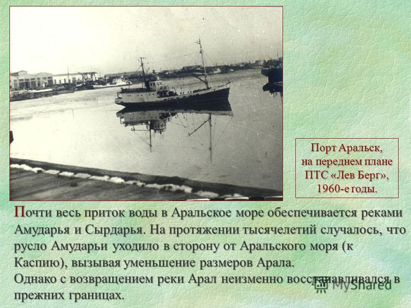 П очти весь приток воды в Аральское море обеспечивается реками Амударья и Сырдарья. На протяжении тысячелетий случалось, что русло Амударьи уходило в сторону от Аральского моря (к Каспию), вызывая уменьшение размеров Арала. Однако с возвращением реки