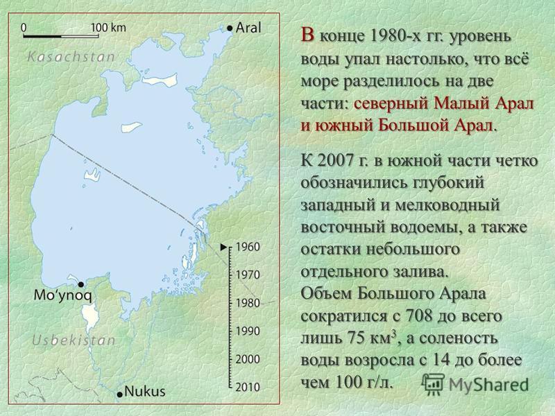 В конце 1980-х гг. уровень воды упал настолько, что всё море разделилось на две части: северный Малый Арал и южный Большой Арал. К 2007 г. в южной части четко обозначились глубокий западный и мелководный восточный водоемы, а также остатки небольшого