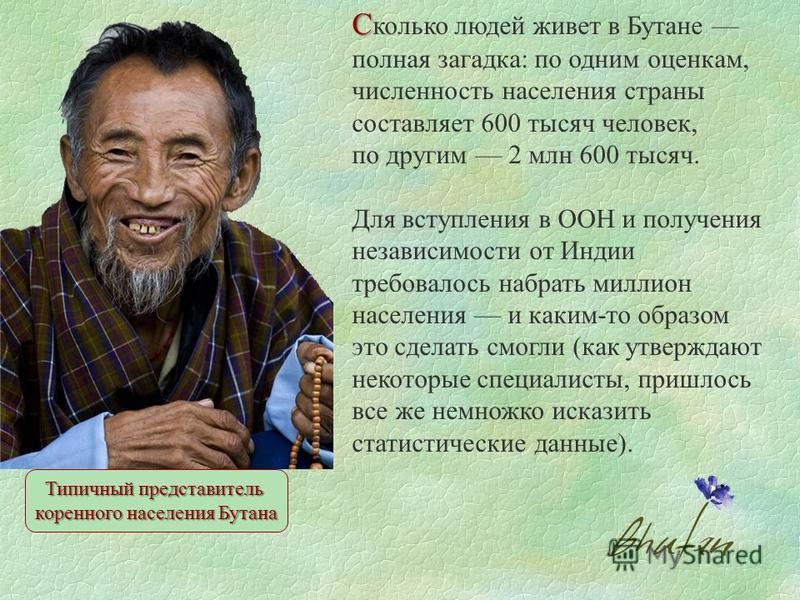 С С колько людей живет в Бутане полная загадка: по одним оценкам, численность населения страны составляет 600 тысяч человек, по другим 2 млн 600 тысяч. Для вступления в ООН и получения независимости от Индии требовалось набрать миллион населения и ка