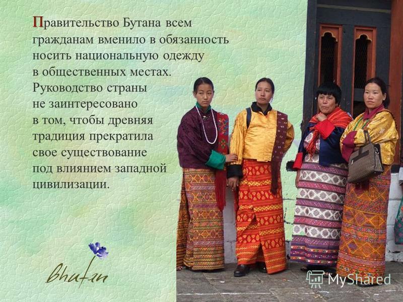 П П равительство Бутана всем гражданам вменило в обязанность носить национальную одежду в общественных местах. Руководство страны не заинтересовано в том, чтобы древняя традиция прекратила свое существование под влиянием западной цивилизации.