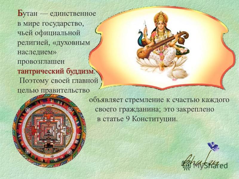 Б Б утан единственное в мире государство, чьей официальной религией, «духовным наследием» провозглашен тантрический буддизм тантрический буддизм. Поэтому своей главной целью правительство объявляет стремление к счастью каждого своего гражданина; это