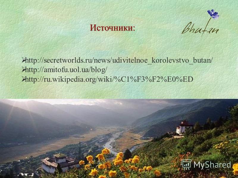 Источники: http://secretworlds.ru/news/udivitelnoe_korolevstvo_butan/ http://amitofu.uol.ua/blog/ http://ru.wikipedia.org/wiki/%C1%F3%F2%E0%ED