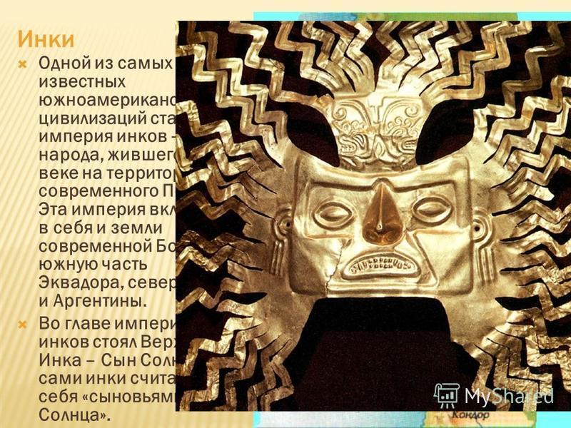 Инки Одной из самых известных южноамериканских цивилизаций стала империя инков – народа, жившего в XI веке на территории современного Перу. Эта империя включала в себя и земли современной Боливии, южную часть Эквадора, север Чили и Аргентины. Во глав