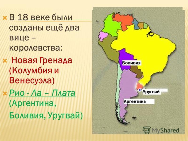 В 18 веке были созданы ещё два вице – королевства: Новая Гренада (Колумбия и Венесуэла) Рио - Ла – Плата (Аргентина, Боливия, Уругвай)