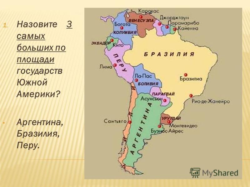 1. Назовите 3 самых больших по площади государств Южной Америки? Аргентина, Бразилия, Перу.