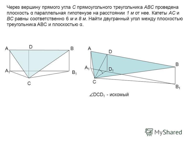 Через вершину прямого угла С прямоугольного треугольника ABC проведена плоскость α параллельная гипотенузе на расстоянии 1 м от нее. Катеты AC и BC равны соответственно 6 м и 8 м. Найти двугранный угол между плоскостью треугольника ABC и плоскостью α