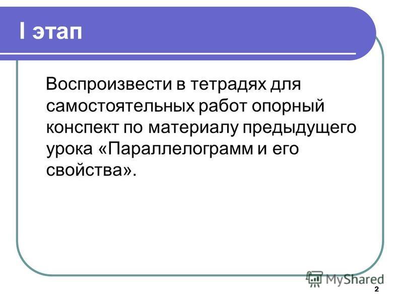 2 I этап Воспроизвести в тетрадях для самостоятельных работ опорный конспект по материалу предыдущего урока «Параллелограмм и его свойства».