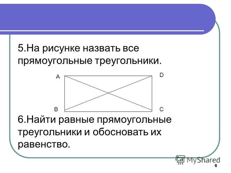 6 5. На рисунке назвать все прямоугольные треугольники. 6. Найти равные прямоугольные треугольники и обосновать их равенство. A BC D