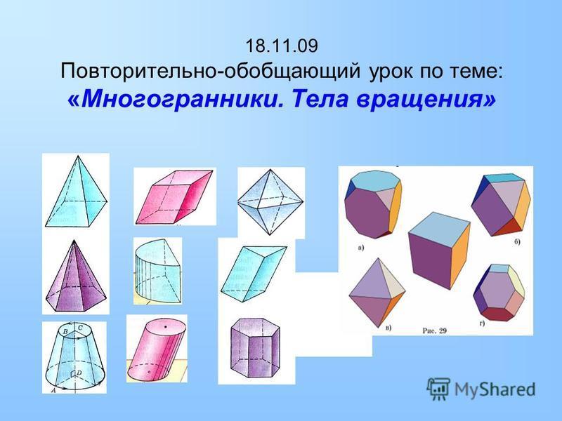 18.11.09 Повторительно-обобщающий урок по теме: «Многогранники. Тела вращения»