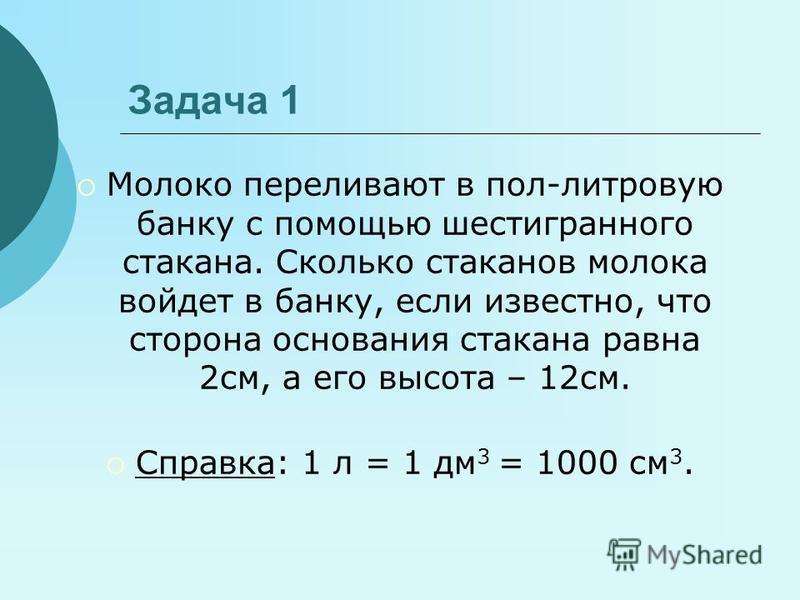 Задача 1 Молоко переливают в пол-литровую банку с помощью шестигранного стакана. Сколько стаканов молока войдет в банку, если известно, что сторона основания стакана равна 2 см, а его высота – 12 см. Справка: 1 л = 1 дм 3 = 1000 см 3.