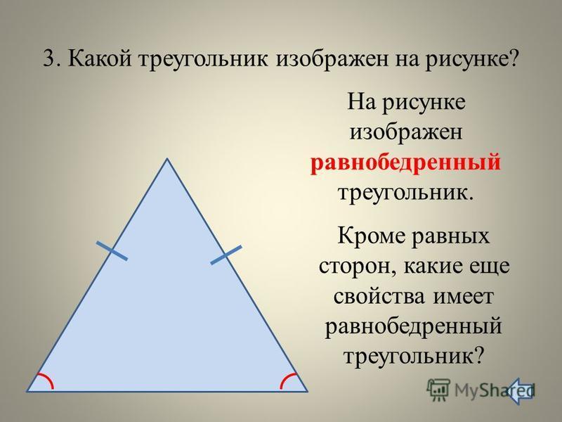 3. Какой треугольник изображен на рисунке? На рисунке изображен равнобедренный треугольник. Кроме равных сторон, какие еще свойства имеет равнобедренный треугольник?