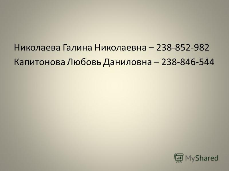 Николаева Галина Николаевна – 238-852-982 Капитонова Любовь Даниловна – 238-846-544