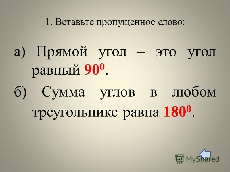 1. Вставьте пропущенное слово: а) Прямой угол – это угол равный 90 0. б) Сумма углов в любом треугольнике равна 180 0.