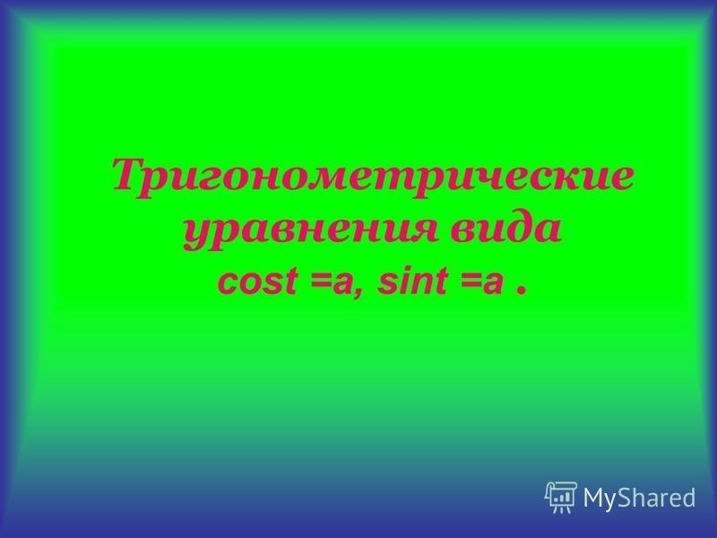 Тригонометрические уравнения вида cost =а, sint =a.