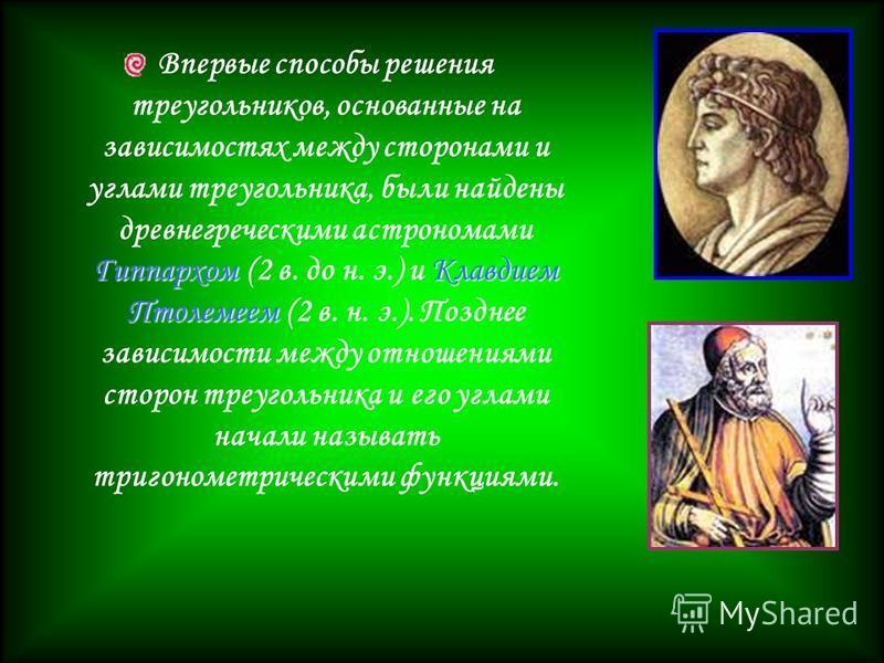 Гиппархом Клавдием Птолемеем Впервые способы решения треугольников, основанные на зависимостях между сторонами и углами треугольника, были найдены древнегреческими астрономами Гиппархом (2 в. до н. э.) и Клавдием Птолемеем (2 в. н. э.). Позднее завис