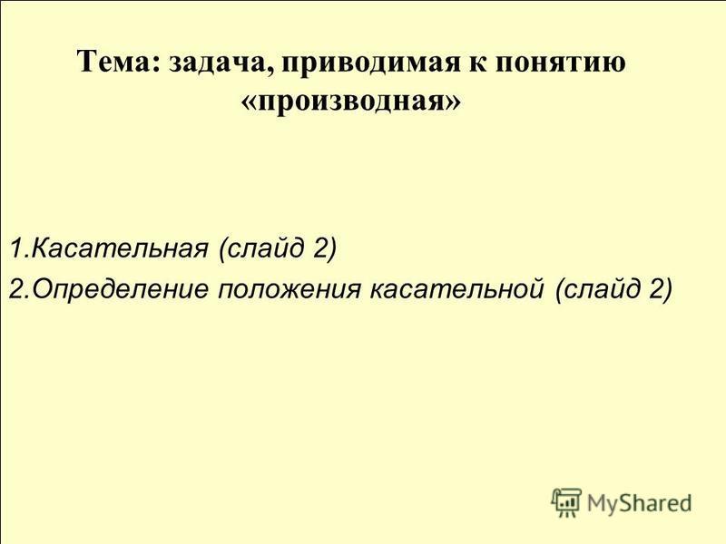 Тема: задача, приводимая к понятию «производная» 1. Касательная (слайд 2) 2. Определение положения касательной (слайд 2)