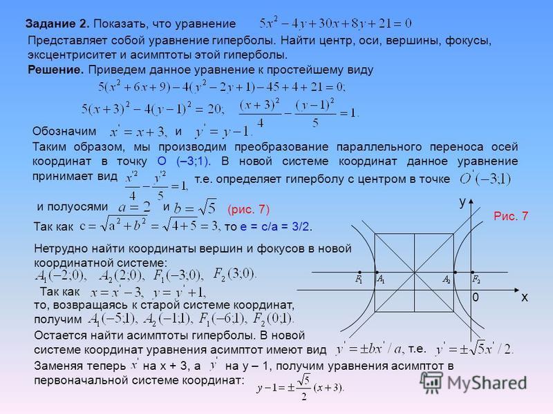 Задание 2. Показать, что уравнение Представляет собой уравнение гиперболы. Найти центр, оси, вершины, фокусы, эксцентриситет и асимптоты этой гиперболы. Решение. Приведем данное уравнение к простейшему виду Обозначим и Таким образом, мы производим пр