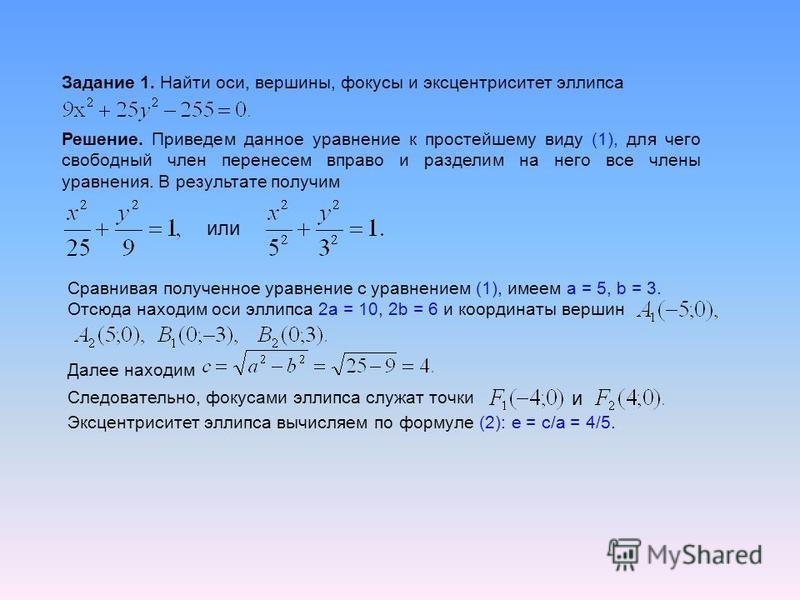Задание 1. Найти оси, вершины, фокусы и эксцентриситет эллипса Решение. Приведем данное уравнение к простейшему виду (1), для чего свободный член перенесем вправо и разделим на него все члены уравнения. В результате получим или Сравнивая полученное у