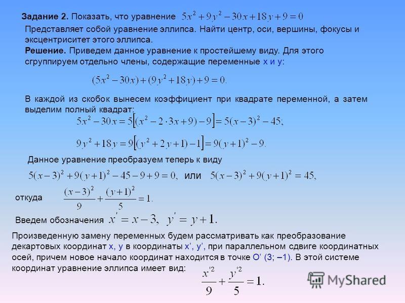 Задание 2. Показать, что уравнение Представляет собой уравнение эллипса. Найти центр, оси, вершины, фокусы и эксцентриситет этого эллипса. Решение. Приведем данное уравнение к простейшему виду. Для этого сгруппируем отдельно члены, содержащие перемен