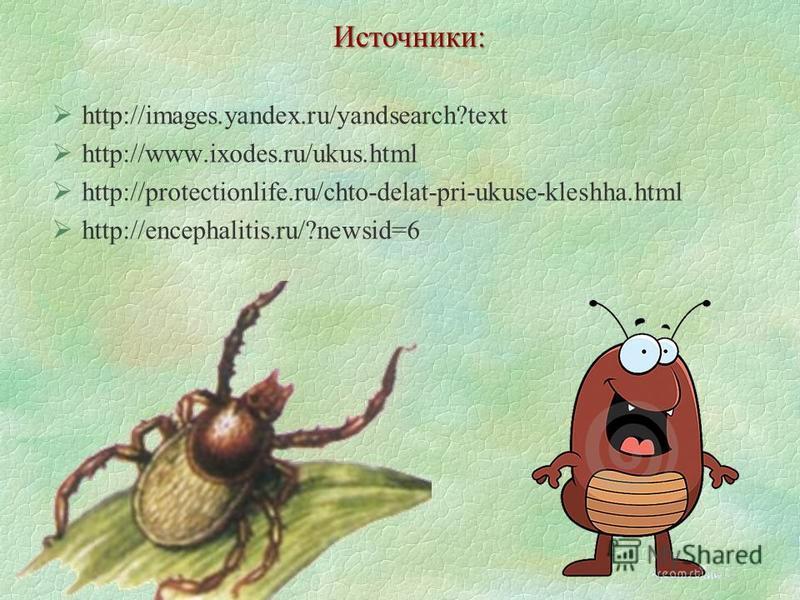 http://images.yandex.ru/yandsearch?text http://www.ixodes.ru/ukus.html http://protectionlife.ru/chto-delat-pri-ukuse-kleshha.html http://encephalitis.ru/?newsid=6 Источники:
