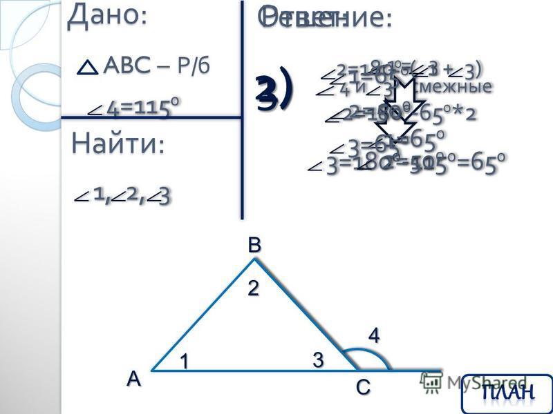 Дано : ABC – Р / б 1, 2, 3 1, 2, 3 4=115 0 4=115 0 Найти : Решение : 4 и 3 - смежные 4 и 3 - смежные 3=180 0 -115 0 =65 0 3=180 0 -115 0 =65 0 1) 2) 1 = 3 1 = 3 1=65 0 1=65 0 2=180 0 -( 1 + 3) 2=180 0 -( 1 + 3) 3) 2=180 0 -65 0 *2 2=180 0 -65 0 *2 2=