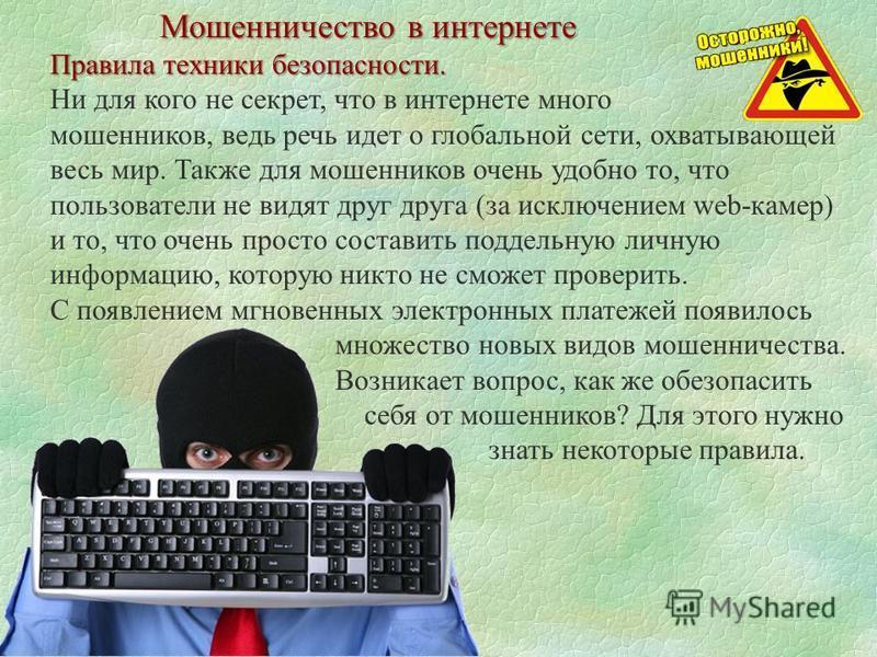 Мошенничество в интернете Правила техники безопасности. Ни для кого не секрет, что в интернете много мошенников, ведь речь идет о глобальной сети, охватывающей весь мир. Также для мошенников очень удобно то, что пользователи не видят друг друга (за и