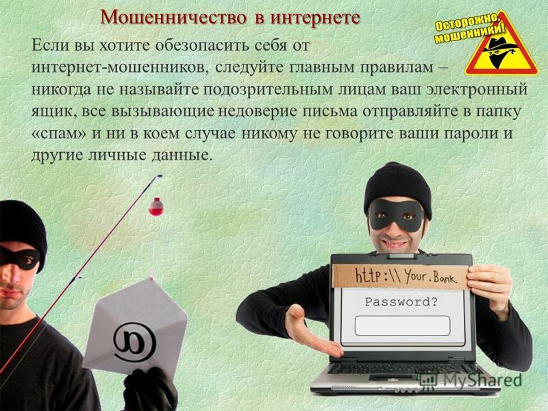 Мошенничество в интернете Если вы хотите обезопасить себя от интернет-мошенников, следуйте главным правилам – никогда не называйте подозрительным лицам ваш электронный ящик, все вызывающие недоверие письма отправляйте в папку «спам» и ни в коем случа
