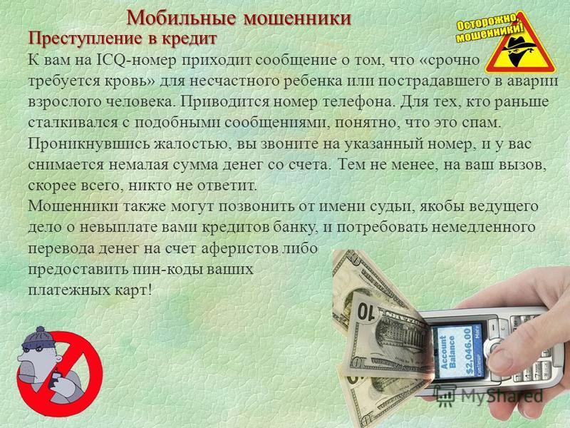 Мобильные мошенники Преступление в кредит К вам на ICQ-номер приходит сообщение о том, что «срочно требуется кровь» для несчастного ребенка или пострадавшего в аварии взрослого человека. Приводится номер телефона. Для тех, кто раньше сталкивался с по
