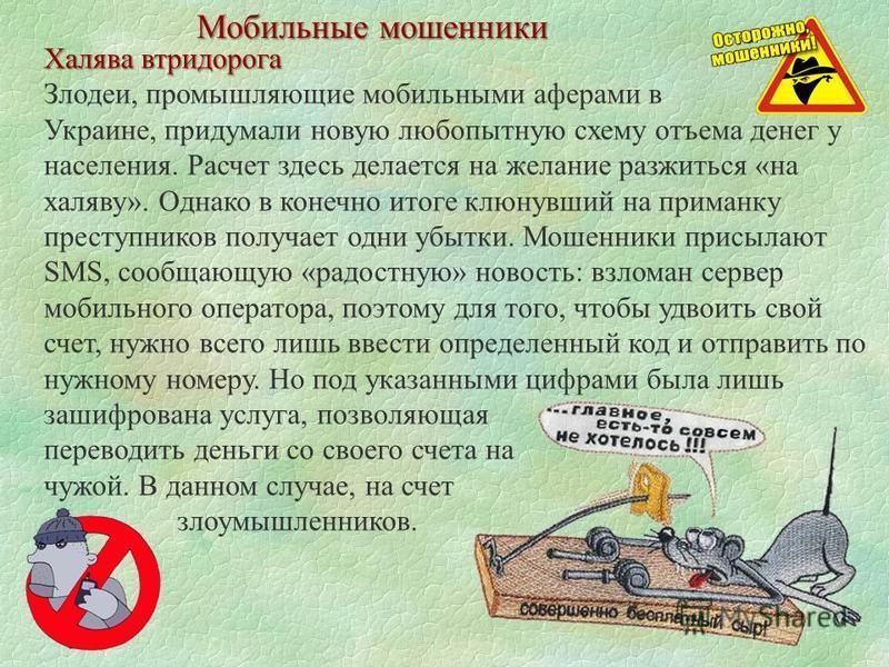 Мобильные мошенники Халява втридорога Злодеи, промышляющие мобильными аферами в Украине, придумали новую любопытную схему отъема денег у населения. Расчет здесь делается на желание разжиться «на халяву». Однако в конечно итоге клюнувший на приманку п