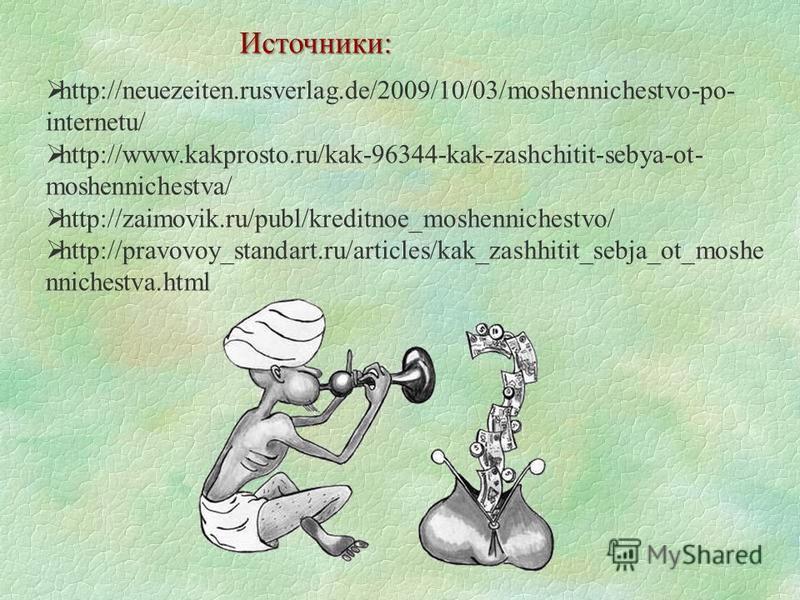 Источники: http://neuezeiten.rusverlag.de/2009/10/03/moshennichestvo-po- internetu/ http://www.kakprosto.ru/kak-96344-kak-zashchitit-sebya-ot- moshennichestva/ http://zaimovik.ru/publ/kreditnoe_moshennichestvo/ http://pravovoy_standart.ru/articles/ka