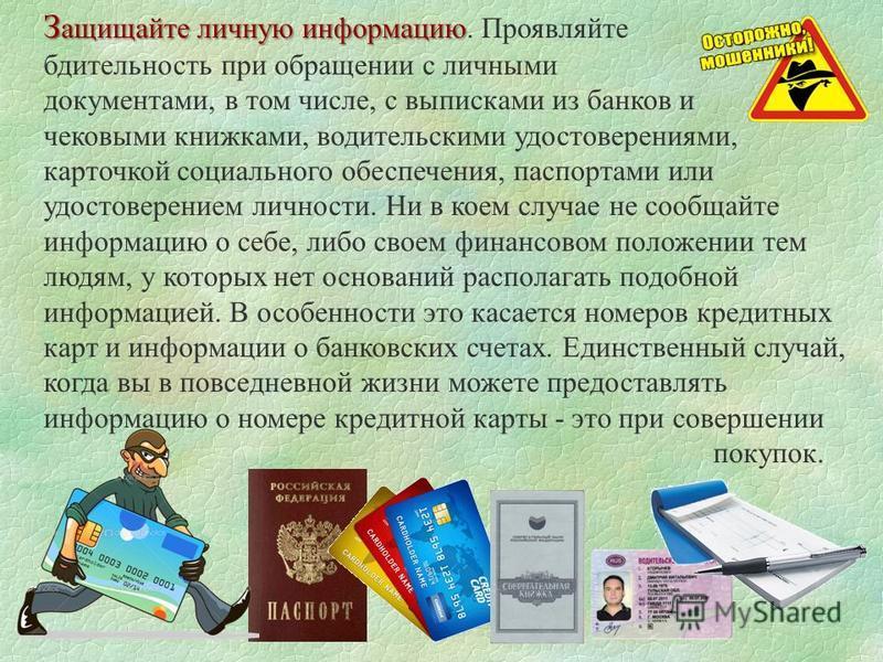 З ащищайте личную информацию З ащищайте личную информацию. Проявляйте бдительность при обращении с личными документами, в том числе, с выписками из банков и чековыми книжками, водительскими удостоверениями, карточкой социального обеспечения, паспорта