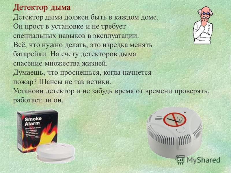 Детектор дыма Детектор дыма должен быть в каждом доме. Он прост в установке и не требует специальных навыков в эксплуатации. Всё, что нужно делать, это изредка менять батарейки. На счету детекторов дыма спасение множества жизней. Думаешь, что проснеш