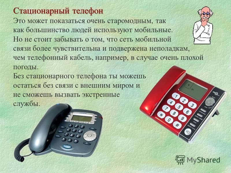 Стационарный телефон Это может показаться очень старомодным, так как большинство людей используют мобильные. Но не стоит забывать о том, что сеть мобильной связи более чувствительна и подвержена неполадкам, чем телефонный кабель, например, в случае о