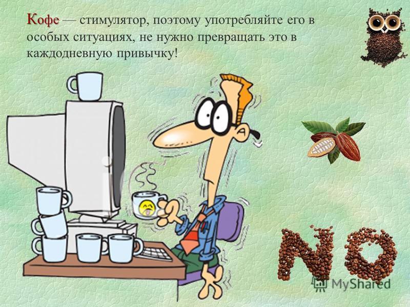 К офе К офе стимулятор, поэтому употребляйте его в особых ситуациях, не нужно превращать это в каждодневную привычку!
