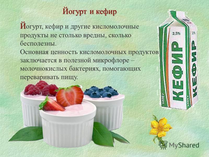 Йогурт и кефир Й Й огурт, кефир и другие кисломолочные продукты не столько вредны, сколько бесполезны. Основная ценность кисломолочных продуктов заключается в полезной микрофлоре – молочнокислых бактериях, помогающих переваривать пищу.