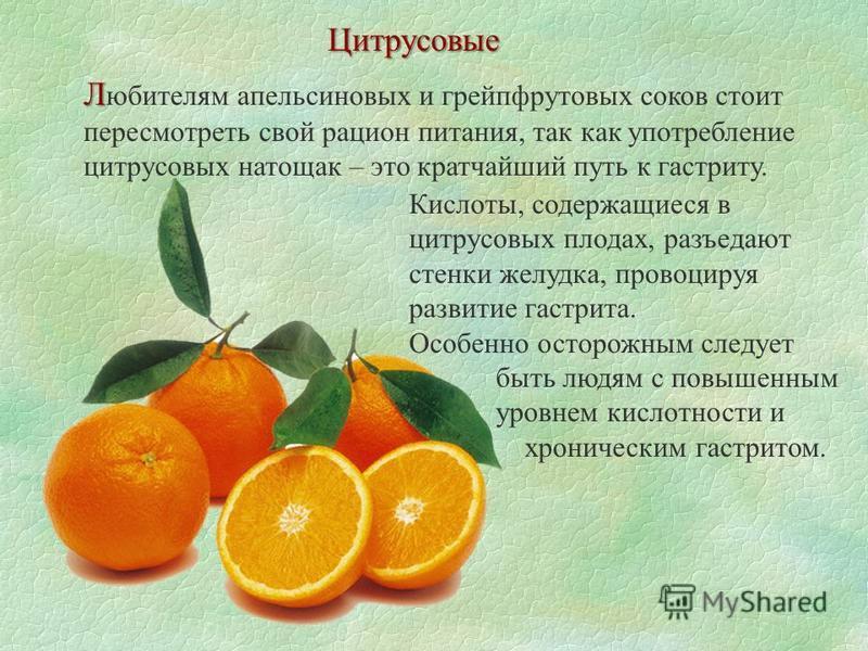 Цитрусовые Л Л юбителям апельсиновых и грейпфрутовых соков стоит пересмотреть свой рацион питания, так как употребление цитрусовых натощак – это кратчайший путь к гастриту. Кислоты, содержащиеся в цитрусовых плодах, разъедают стенки желудка, провоцир