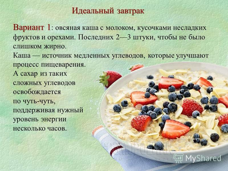 Идеальный завтрак Вариант 1 Вариант 1 : овсяная каша с молоком, кусочками несладких фруктов и орехами. Последних 23 штуки, чтобы не было слишком жирно. Каша источник медленных углеводов, которые улучшают процесс пищеварения. А сахар из таких сложных