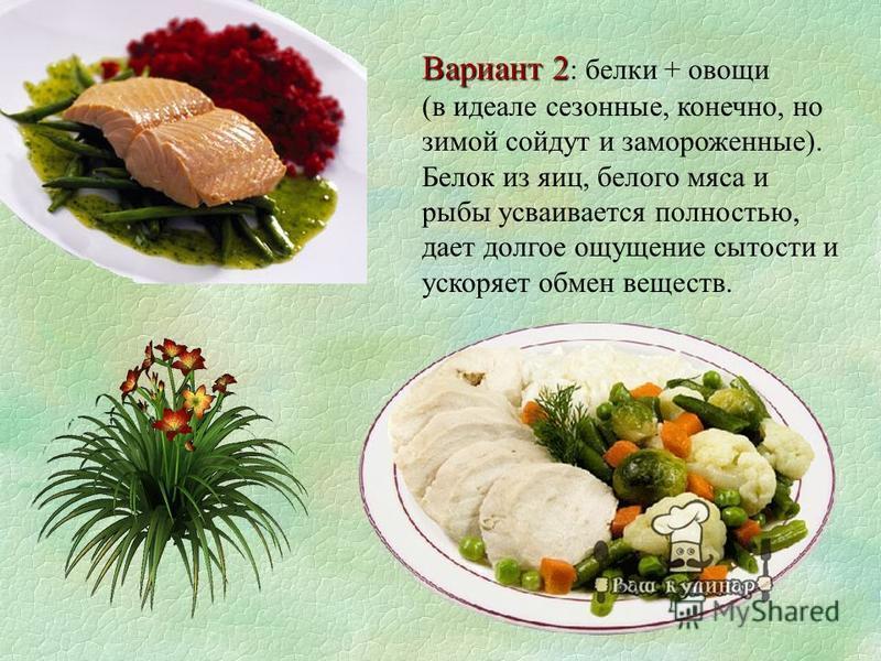 Вариант 2 Вариант 2 : белки + овощи (в идеале сезонные, конечно, но зимой сойдут и замороженные). Белок из яиц, белого мяса и рыбы усваивается полностью, дает долгое ощущение сытости и ускоряет обмен веществ.