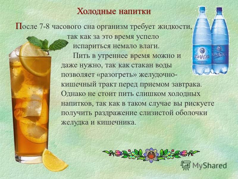 Холодные напитки П П осле 7-8 часового сна организм требует жидкости, так как за это время успело испариться немало влаги. Пить в утреннее время можно и даже нужно, так как стакан воды позволяет «разогреть» желудочно- кишечный тракт перед приемом зав