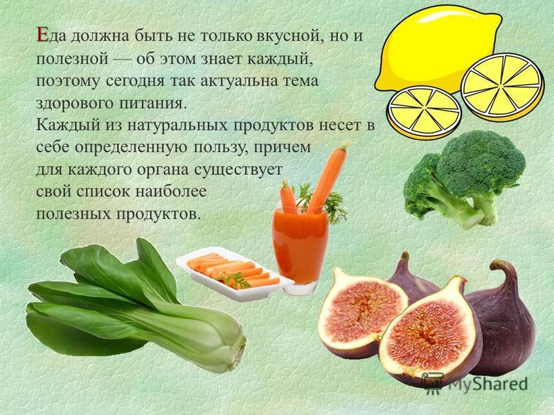 Е Е да должна быть не только вкусной, но и полезной об этом знает каждый, поэтому сегодня так актуальна тема здорового питания. Каждый из натуральных продуктов несет в себе определенную пользу, причем для каждого органа существует свой список наиболе