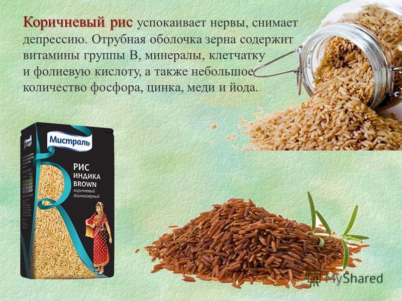 Коричневый рис Коричневый рис успокаивает нервы, снимает депрессию. Отрубная оболочка зерна содержит витамины группы В, минералы, клетчатку и фолиевую кислоту, а также небольшое количество фосфора, цинка, меди и йода.