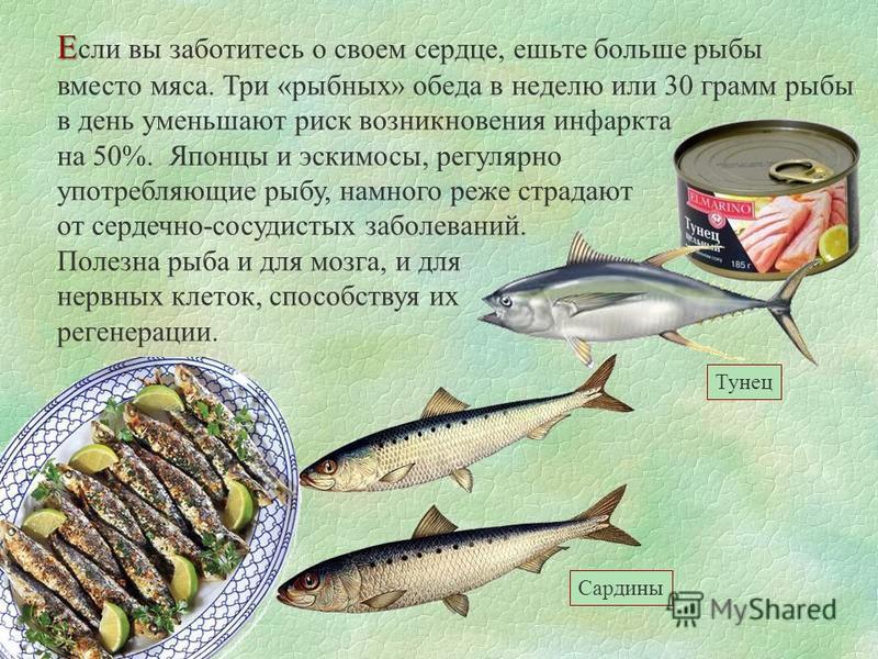 Е Е сли вы заботитесь о своем сердце, ешьте больше рыбы вместо мяса. Три «рыбных» обеда в неделю или 30 грамм рыбы в день уменьшают риск возникновения инфаркта на 50%. Японцы и эскимосы, регулярно употребляющие рыбу, намного реже страдают от сердечно