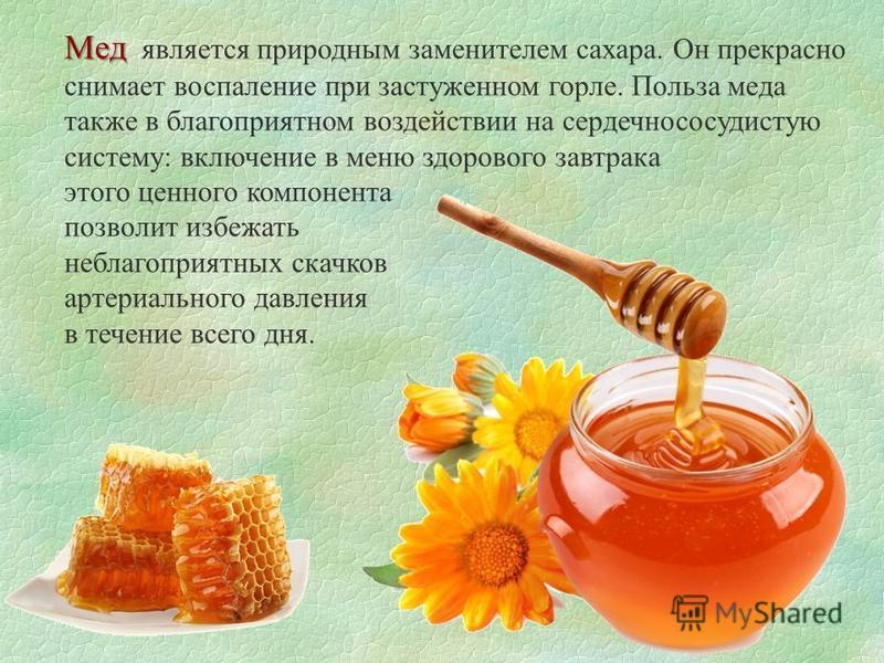 Мед Мед является природным заменителем сахара. Он прекрасно снимает воспаление при застуженном горле. Польза меда также в благоприятном воздействии на сердечно сосудистую систему: включение в меню здорового завтрака этого ценного компонента позволит
