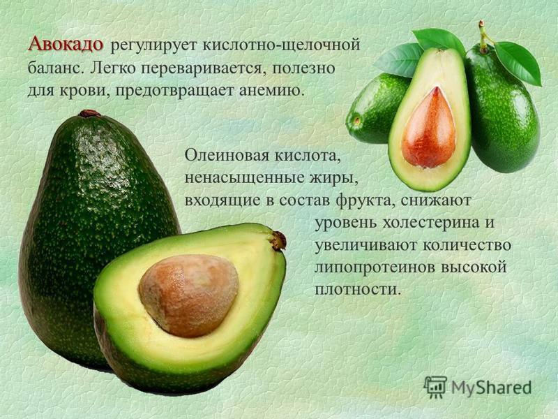 Авокадо Авокадо регулирует кислотно-щелочной баланс. Легко переваривается, полезно для крови, предотвращает анемию. Олеиновая кислота, ненасыщенные жиры, входящие в состав фрукта, снижают уровень холестерина и увеличивают количество липопротеинов выс