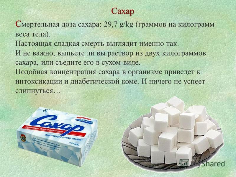 Сахар С С мертельная доза сахара: 29,7 g/kg (граммов на килограмм веса тела). Настоящая сладкая смерть выглядит именно так. И не важно, выпьете ли вы раствор из двух килограммов сахара, или съедите его в сухом виде. Подобная концентрация сахара в орг