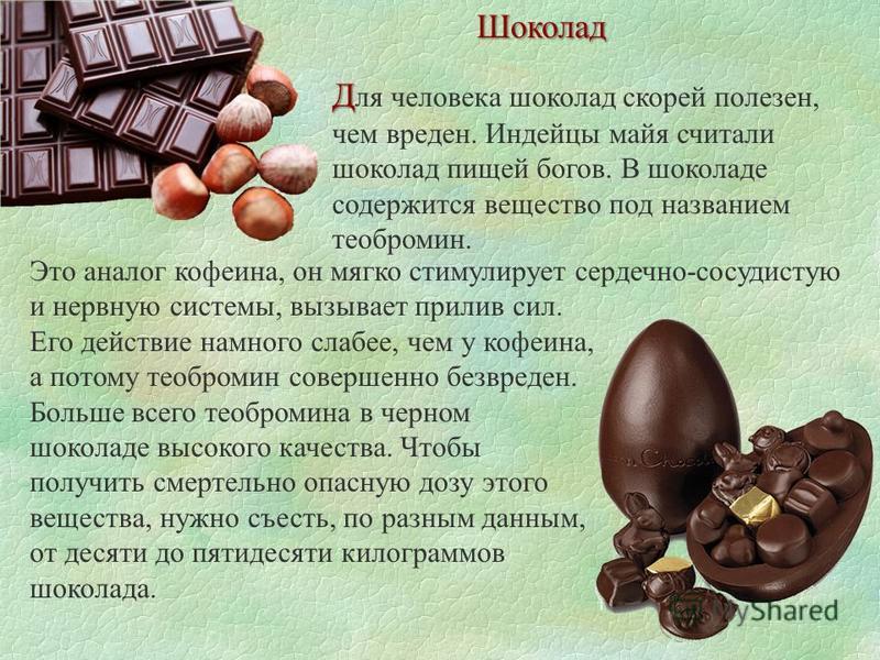 Шоколад Д Д ля человека шоколад скорей полезен, чем вреден. Индейцы майя считали шоколад пищей богов. В шоколаде содержится вещество под названием теобромин. Это аналог кофеина, он мягко стимулирует сердечно-сосудистую и нервную системы, вызывает при