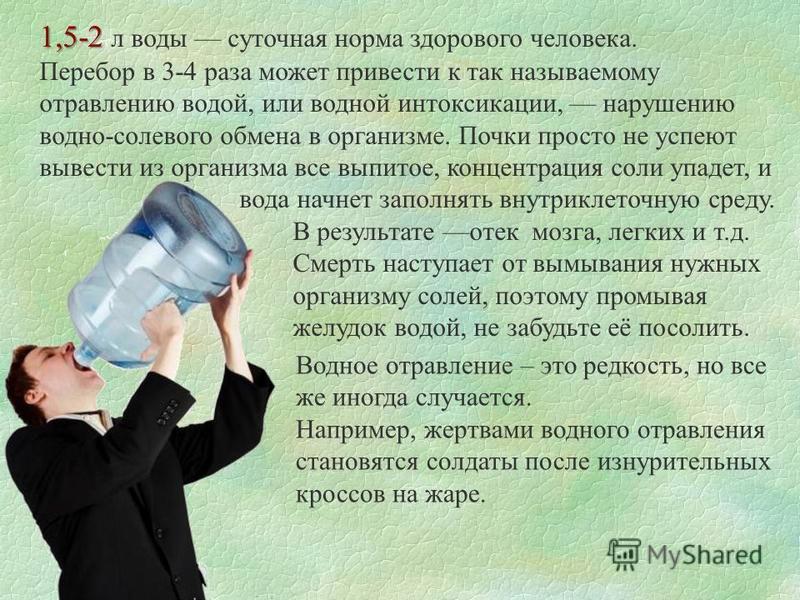 1,5-2 1,5-2 л воды суточная норма здорового человека. Перебор в 3-4 раза может привести к так называемому отравлению водой, или водной интоксикации, нарушению водно-солевого обмена в организме. Почки просто не успеют вывести из организма все выпитое,