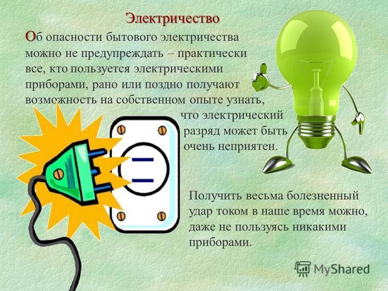 Электричество О О б опасности бытового электричества можно не предупреждать – практически все, кто пользуется электрическими приборами, рано или поздно получают возможность на собственном опыте узнать, что электрический разряд может быть очень неприя