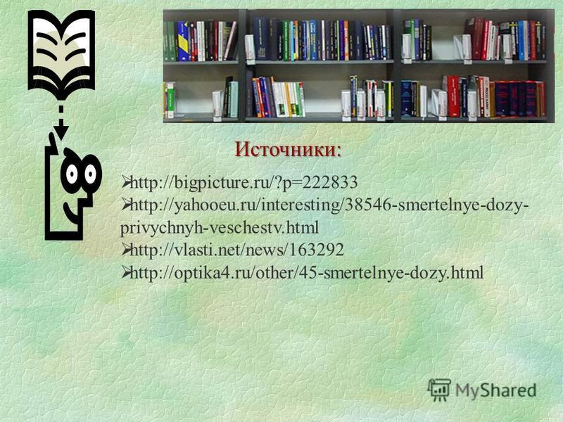 Источники: http://bigpicture.ru/?p=222833 http://yahooeu.ru/interesting/38546-smertelnye-dozy- privychnyh-veschestv.html http://vlasti.net/news/163292 http://optika4.ru/other/45-smertelnye-dozy.html