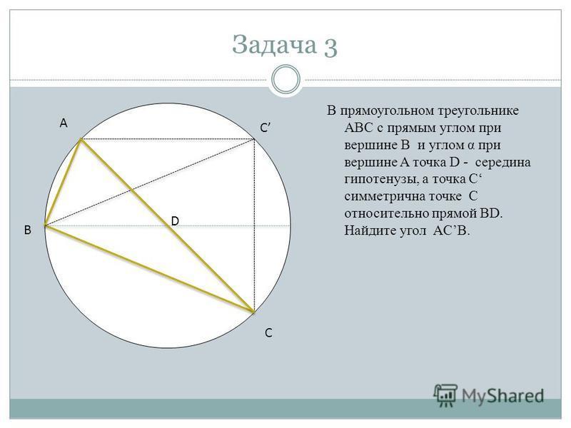 Задача 3 В прямоугольном треугольнике ABC с прямым углом при вершине B и углом α при вершине A точка D - середина гипотенузы, а точка C симметрична точке C относительно прямой BD. Найдите угол ACB. А В С С D